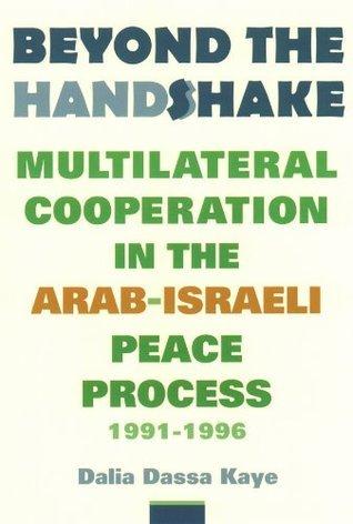 Beyond the Handshake: Multilateral Cooperation in the Arab-Israeli Peace Process, 1991-1996 Dalia Dassa Kaye