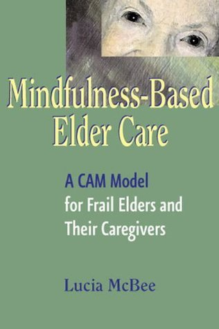 Mindfulness-Based Elder Care: A Cam Model for Frail Elders and Their Caregivers Lucia McBee