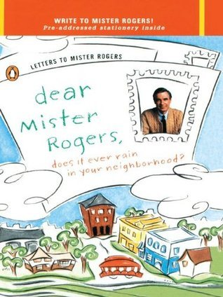 Dear Mr. Rogers, Does It Ever Rain in Your Neighborhood?: Letters to Mr. Rogers  by  Fred Rogers