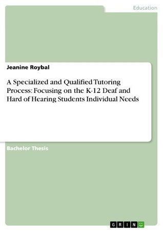 A Specialized and Qualified Tutoring Process: Focusing on the K-12 Deaf and Hard of Hearing Students Individual Needs Jeanine Roybal