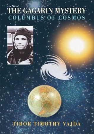 The Gagarin Mystery: Columbus of Cosmos Tibor Timothy Vajda