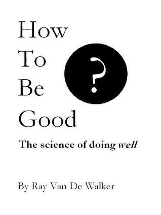 How to be Good: The Science of Doing Well Ray Van De Walker