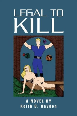 LEGAL TO Kill: A NOVEL BY Keith B. Gaydon Keith B. Gaydon