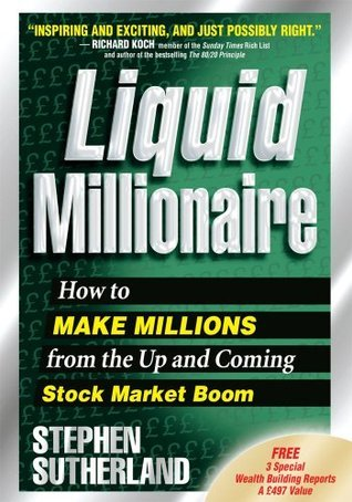 Liquid Millionaire: How to Make Millions from the Up and Coming Stock Market Boom  by  Stephen Sutherland
