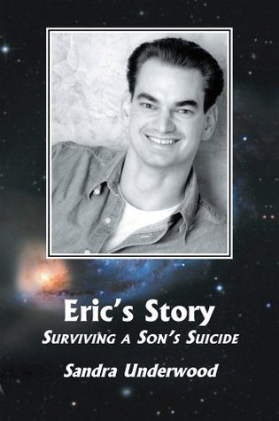 Erics Story. Surviving a Sons Suicide  by  Sandra Underwood