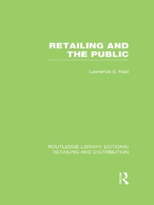 Retailing and the Public (RLE Retailing and Distribution) Lawrence E. Neal