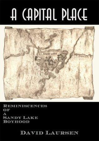 A Capital Place: Reminiscences of a Sandy Lake Boyhood David Laursen