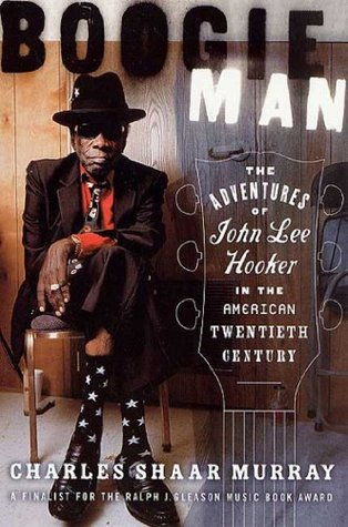 Boogie Man: The Adventures of John Lee Hooker in the American Twentieth Century Charles Shaar Murray