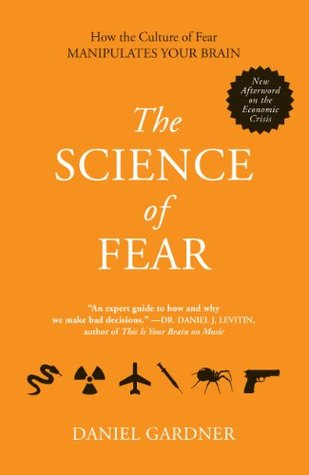 The Science of Fear: How the Culture of Fear Manipulates Your Brain Daniel Gardner