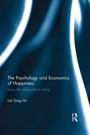 The Psychology and Economics of Happiness: Love, life and positive living Lok Sang Ho