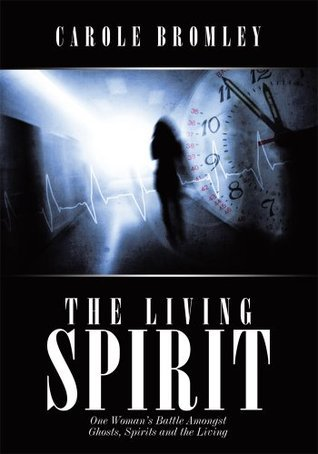 The Living Spirit: One Womans Battle Amongst Ghosts, Spirits and the Living Carole Bromley