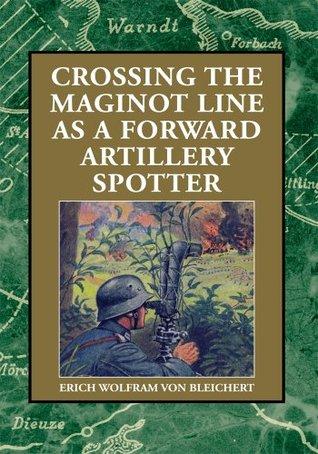 Crossing the Maginot Line as a Forward Artillery Spotter  by  Erich Wolfram von Bleichert