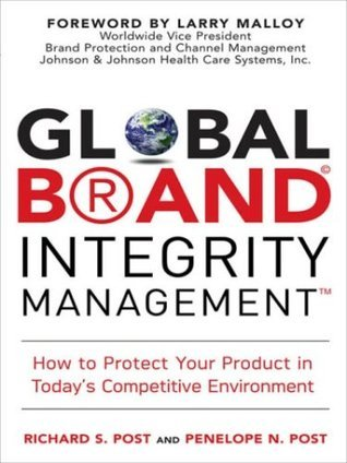 Global Brand Integrity Management: How to Protect Your Product in Todays Competitive Environment Richard S. Post