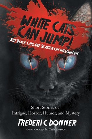 White Cats Can Jump!: (But Black Cats Are Scarier on Halloween) Short Stories of Intrigue, Horror, Humor, and Mystery  by  Frederic Donner
