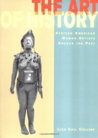 The Art of History: African American Women Artists Engage the Past Lisa Gail Collins