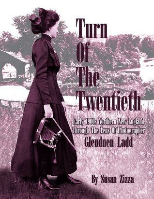 Turn Of The Twentieth : Early 1900s Northern New England Through The Lens Of Photographer Glenduen Ladd  by  Susan Zizza