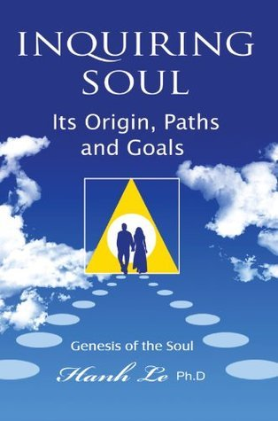 Inquiring Soul: Genesis of the soul: its origin, formation, paths and goals Hanh T. Le