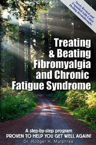 Treating & Beating Fibromyalgia and Chronic Fatigue Syndrome: a step-by-step program proven to help you get well again!  by  Rodger H. Murphree