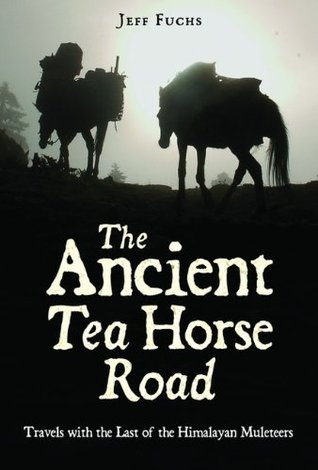 The Ancient Tea Horse Road: Travels With the Last of the Himalayan Muleteers  by  Jeff Fuchs