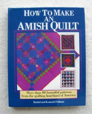 How to Make an Amish Quilt: More Than 80 Beautiful Patterns from the Quilting Heartland of America  by  Rachel T. Pellman