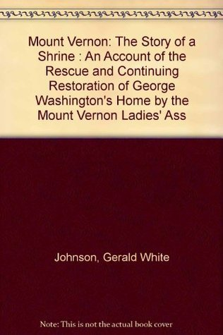 Mount Vernon: The Story of a Shrine: An Account of the Rescue and Continuing Restoration of George Washingtons Home  by  the Mount Vernon Ladies Association by Gerald White Johnson