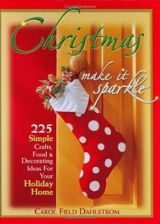 Christmas, Make It Sparkle: 225 Simple Crafts, Food & Decorating Ideas for Your Holiday Home Carol Field Dahlstrom