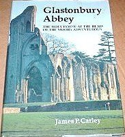 Glastonbury Abbey: The Holy House at the Head of the Moors Adventurous James P Carley