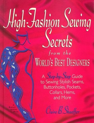 High-Fashion Sewing Secrets from the Worlds Best Designers: Step-By-Step Guide to Sewing Stylish Seams, Buttonholes, Pockets, Collars, Hems and More Claire B. Shaeffer