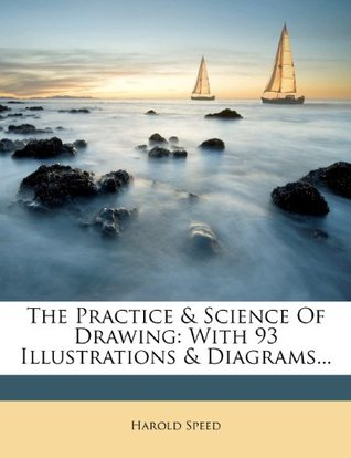The Practice & Science Of Drawing: With 93 Illustrations & Diagrams... Harold Speed