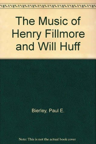 The Music of Henry Fillmore and Will Huff  by  Paul E. Bierley