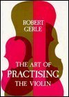 Art of Practising the Violin: With Useful Hints for All String Players Robert Gerle