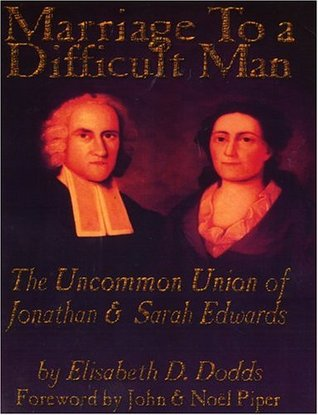 Marriage to a Difficult Man: The Uncommon Union of Jonathan & Sarah Edwards  by  Elisabeth D. Dodds