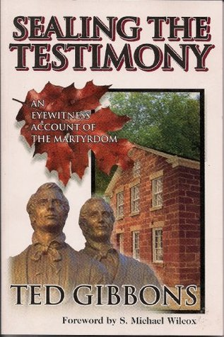 Sealing the Testimony: An Eyewitness Account of the Martyrdom  by  Ted L. Gibbons