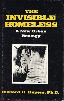The Invisible Homeless: A New Urban Ecology  by  RICHARD H. ROPERS