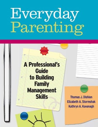 Everyday Parenting: A Professionals Guide to Building Family Management Skills  by  Thomas J. Dishion