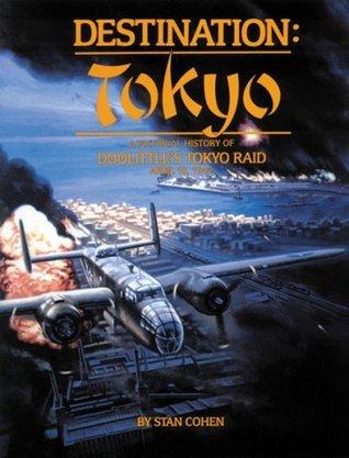 Destination Tokyo: A Pictorial History of Doolittles Tokyo Raid, April 18, 1942  by  Stan Cohen