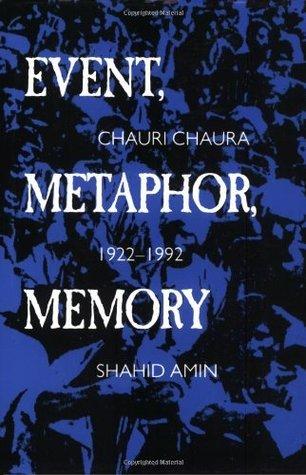 Event, Metaphor, Memory: Chauri Chaura, 1922-1992 Shahid Amin