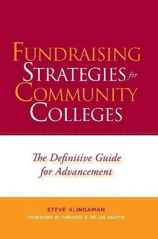 Fundraising Strategies for Community Colleges: The Definitive Guide for Advancement Steve Klingaman