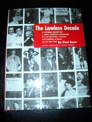 The Lawless Decade: A Pictorical History of a Great American Transition: From the World War I Armistice and Prohibition to Repeal and the New Deal Paul Sann