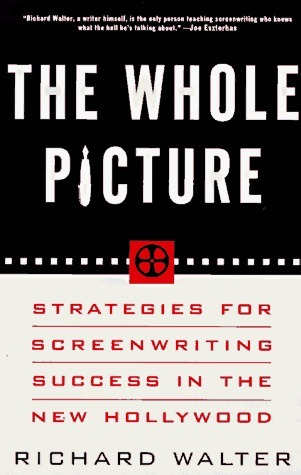 The Whole Picture: Strategies for Screenwriting Success in the New Hollywood Richard Walter