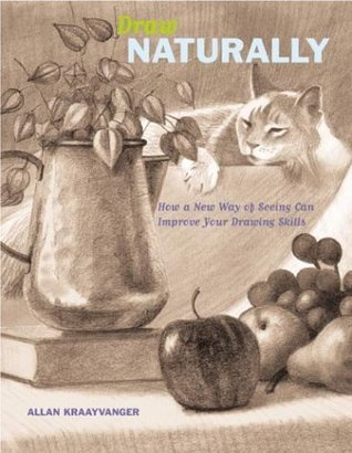 Draw Naturally: How a New Way of Seeing Can Improve Your Drawing Skills  by  Allan Kraayvanger