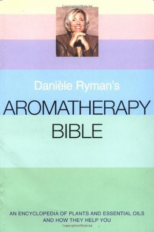 Daniele Rymans Aromatherapy Bible: An Encyclopedia of Plants and Oils and How They Help You Daniele Ryman