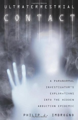 Ultraterrestrial Contact: A Paranormal Investigators Explorations Into the Hidden Abduction Epidemic Philip J. Imbrogno