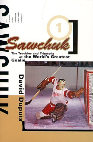 Sawchuk: The Troubles and Triumphs of the Worlds Greatest Goalie David Dupuis