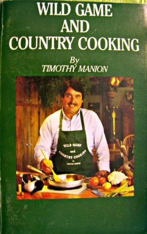 Wild Game and Country Cooking: Recipes for the Sportsman and Gourmet Timothy E. Manion