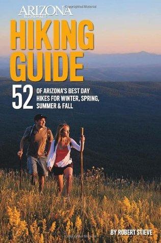 Arizona Highways Hiking Guide: 52 of Arizonas Best Day Hikes for Winter, Spring, Summer & Fall Robert Stieve