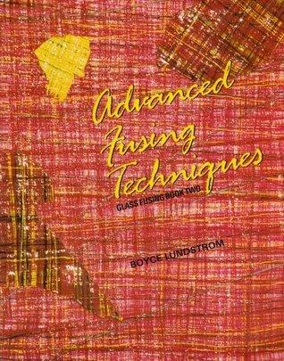 Advanced Fusing Techniques (Glass Fusing, Book 2) Boyce Lundstrom