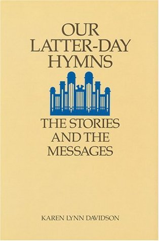 Our Latter-Day Hymns: The Stories and the Messages  by  Karen Lynn Davidson