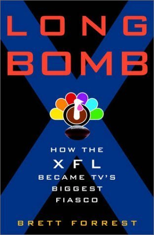 Long Bomb: How the XFL Became TVs Biggest Fiasco  by  Brett Forrest