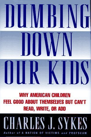 Dumbing Down Our Kids: Why American Children Feel Good About Themselves But Cant Read, Write or Add Charles J. Sykes